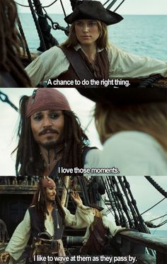 """A chance to do the right thing."" ""I love those moments. I like to wave at them as they pass by."" -Captain Jack Sparrow"