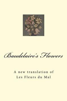 Baudelaire's Flowers: A new translation of Les Fleurs du Mal by John Tidball http://www.amazon.co.uk/dp/1515173542/ref=cm_sw_r_pi_dp_H3ESvb187XSH5