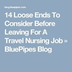 14 Loose Ends To Consider Before Leaving For A Travel Nursing Job » BluePipes Blog