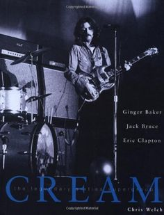 Cream: The Legendary Sixties Supergroup by Chris Welch