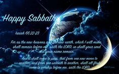 Isaiah 66:22-23 For as the new heavens and the new earth, which I will make, shall remain before me, saith the LORD, so shall your seed and your name remain. And it shall come to pass, that from one new moon to another, and from one sabbath to another, shall all flesh come to worship before me, saith the LORD. Happy Sabbath, New Earth, Your Name, New Moon, Heaven On Earth, Heavens, Worship, Seeds, Lord