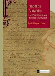 Isabel de Saavedra : los enigmas en la vida de la hija de Cervantes / Emilio Maganto Pavón http://fama.us.es/record=b2562176~S5*spi