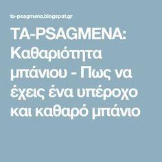 TA-PSAGMENA: Καθαριότητα μπάνιου - Πως να έχεις ένα υπέροχο και καθαρό μπάνιο Clean House, Cleaning Hacks, Organization, Blog, Organising, Garden Ideas, Easter, Bathroom, Getting Organized