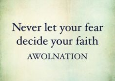 Never Let Your Fear Decide Your Faith -AWOLNATION