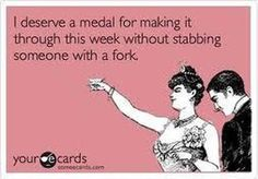 I deserve a medal for making it through this week without stabbing someone with a fork. quotes-and-some-funny-posters Blunt Cards, Funny Drinking Quotes, Funny Quotes, Sarcastic Quotes, Quotes Quotes, Life Quotes, Funny Memes, Haha Funny, Funny Stuff