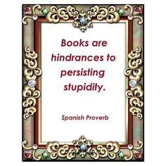 Books are hindrances to persisting stupidity --- Spanish Proverb