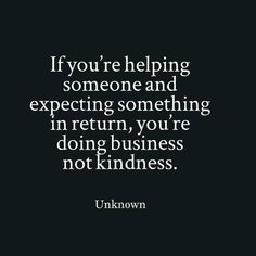 if you're helping someone & expecting something in return, you're doing business not kindness