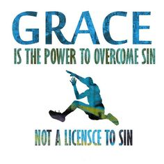 """Grace is Not a License to Sin. - Romans 6:15, """"What then? shall we sin, because we are not under the law, but under grace? God forbid."""""""