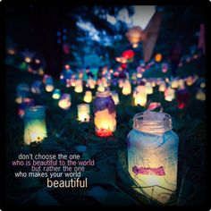Don't choose the one who is beautiful to the world, but rather the one who makes your world beautiful.