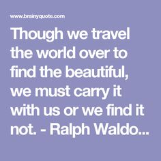 Though we travel the world over to find the beautiful, we must carry it with us or we find it not. - Ralph Waldo Emerson - BrainyQuote