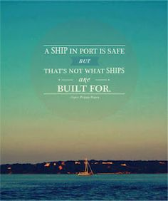 A Ship in port is safe. But that not what ships are built for.