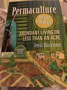 """""""Permaculture for the Rest of Us, Abundant Living on Less Than an Acre"""" by Jenni Blackmore"""