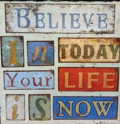 Your life is now!