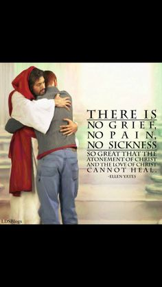 There is no grief, no pain, no sickness so great that the atonement and Love of Jesus Christ cannot heal!