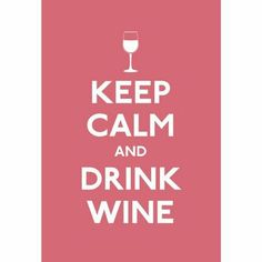 amen!  change out a conjunction for a preposition  and you've got 'keep calm BY drinking wine' wink ;)