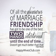 """Of all the pleasures of marriage friendship has got to be one of the best. Two hands, intertwined until the end of time...Doesn't get much better than that."" -Fawn Weaver"