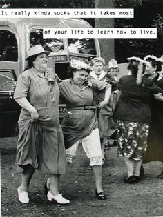 It really kinda sucks that it takes most of your life to learn how to live.
