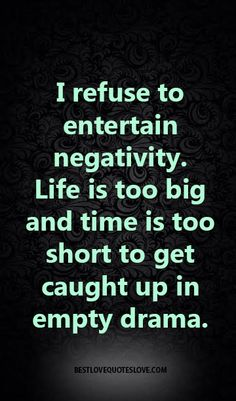I refuse to entertain negativity. Life is too big and time is too short to get caught up in empty drama.