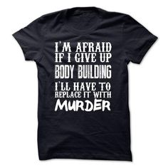 Im Afraid If I Give Up Body Building Ill Have To Replace It With Murder T-Shirts, Hoodies, Sweatshirts, Tee Shirts (21.99$ ==> Shopping Now!)