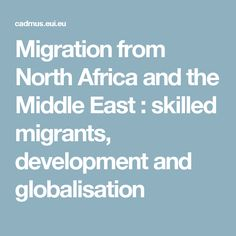 Migration from North Africa and the Middle East : skilled migrants, development and globalisation