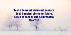 #pensierodelgiorno #12gennaio Se si è depressi si vive nel passato. Se si è ansiosi si vive nel futuro. Se si è in pace si vive nel presente. (Lao Tzu)