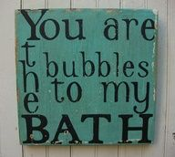 "Ha! I love this saying ""You are the bubbles to my bath"""