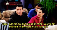 Ross, just for my own piece of mind, you're not married to anymore of us, are ya?