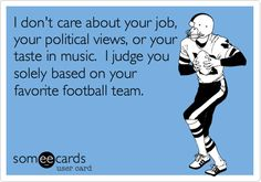 Free and Funny Sports Ecard: I don't care about your job, your political views, or your taste in music. I judge you solely based on your favorite football team. Create and send your own custom Sports ecard. Go Steelers, Go Broncos, Broncos Fans, Football Team, Football Season, Football Humor, Denver Broncos, Soccer Humor, Football Stuff