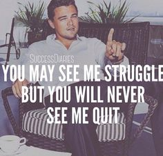 """The famous actor Leonardo DiCaprio a.k.a Jordan Belfort is a famous American actor and film producer. Some of his famous movies include Titanic and The Wolf of Wall Street. One of his famous sayings is: """"You may see me struggle, but you will never see me quit"""". Source: Other"""