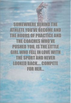 SOMEWHERE BEHIND THE ATHLETE YOU'VE BECOME AND THE HOURS OF PRACTICE AND THE COACHES WHO'VE PUSHED YOU, IS THE LITTLE GIRL WHO FELL IN LOVE WITH THE SPORT AND NEVER LOOKED BACK…. COMPETE FOR HER… something to remember when you are having trouble finding the motivation to compete