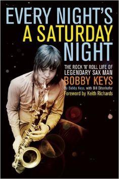 Every Night's a Saturday Night: The Rock 'n' Roll Life of Legendary Sax Man Bobby Keys: Bobby Keys, Bill Ditenhafer