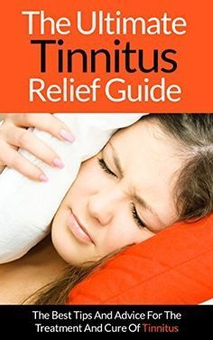 Tinnitus: The Ultimate Tinnitus Relief Guide - The Best Tips And Advice For The…