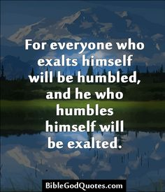 For everyone who exalts himself will be humbled, and he who humbles himself will be exalted. http://biblegodquotes.com/for-everyone-who-exalts-himself-will-be-humbled/