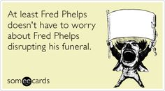 At least Fred Phelps doesn't have to worry about Fred Phelps disrupting his funeral.