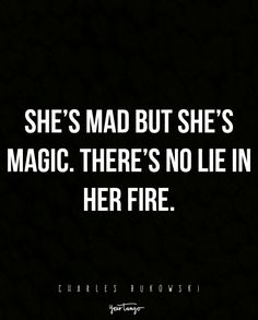 """She's mad but she's magic. There's no lie in her fire."" —Charles Bukowski"