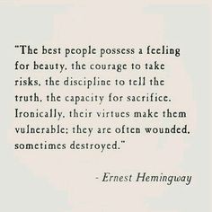 """""""The best people possess a feeling for beauty, the courage to take risks, the discipline to tell the truth, the capacity for sacrifice. Ironically, their virtues make them vulnerable; they are often wounded, sometimes destroyed."""" ― Ernest Hemingway"""