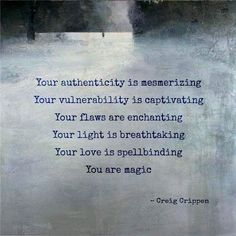 Your authenticity is mesmerizing. Your vulnerability is captivating. Your flaws are enchanting. Your light is breathtaking. Your love is spellbinding. You are magic. -Craig Crippen