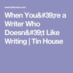 When You're a Writer Who Doesn't Like Writing | Tin House