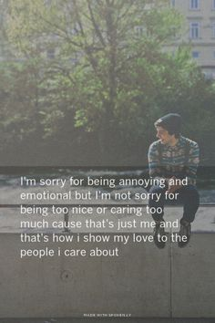 I'm sorry for being annoying and emotional but I'm not sorry for being too nice or caring too much cause that's just me and that's how i show my love to the people i care about | Ruel made this with Spoken.ly