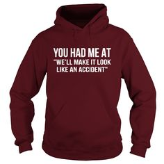 You had me at well make it look like an accident tshirt #gift #ideas #Popular #Everything #Videos #Shop #Animals #pets #Architecture #Art #Cars #motorcycles #Celebrities #DIY #crafts #Design #Education #Entertainment #Food #drink #Gardening #Geek #Hair #beauty #Health #fitness #History #Holidays #events #Home decor #Humor #Illustrations #posters #Kids #parenting #Men #Outdoors #Photography #Products #Quotes #Science #nature #Sports #Tattoos #Technology #Travel #Weddings #Women
