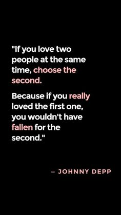if you love two people at the same time, choose the second. because if you really loved the first one, you wouldnt have fallen for the second..