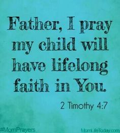 """Father, I pray my child will have lifelong faith in you. """"I have fought the good fight, I have finished the race, I have kept the faith. Prayer For My Son, Prayer For My Children, Bible Verses Quotes, Bible Scriptures, Life Verses, Biblical Quotes, Faith Quotes, Mom Prayers, Power Of Prayer"""