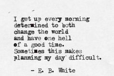 I get up every morning determinded to both change the world and have one hell of a good time. Sometimes this makes planning my day difficult. – E. B. White