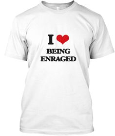 I Love Being Enraged White T-Shirt Front - This is the perfect gift for someone who loves BEING ENRAGED. Thank you for visiting my page (Related terms: I heart Enraged,Enraged,T-Off, Aggravate, Anger, Ask For It, Exasperate, Get Under Skin, Hack, Incen ...)