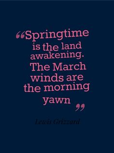 spring time quotes and pictures | Springtime is the land awakening. The March winds are the morning yawn ...