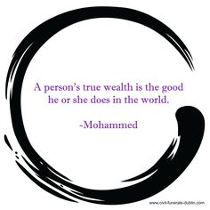 """""""A person's true wealth is the good he or she does in the world."""" - Mohammed"""
