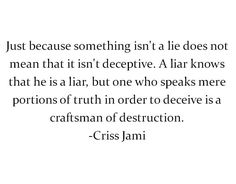 Portions of truth. Omission. He prides himself in his ability to be deceptive, and me? I keep quiet and watch how he continues to spin his web. Lie to those who love and trust him. He's a damn fool who digs his own grave.