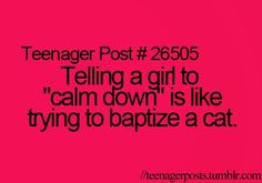 "telling a girl to ""calm down"" is like trying to baptize a cat--teenager post #26505"