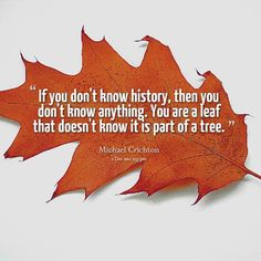 history is everywhere and if you don't know what it  is then you don't know what your world was and is like..