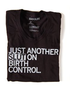 """Just Another Slut On Birth Control"" t-shirt. Fight the War on Women!"